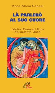 Foto Cover di Là parlerò al cuore. Lectio divina sul libro del profeta Osea, Libro di Anna Maria Cànopi, edito da Paoline Editoriale Libri