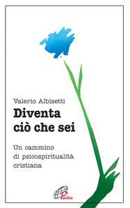 Libro Diventa ciò che sei. Un cammino di psicospiritualità cristiana Valerio Albisetti