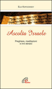 Libro Ascolta Israele. Preghiere, meditazioni e inni ebraici Elia Kopciowski