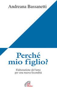 Foto Cover di Perché mio figlio? Elaborazione del lutto per una nuova fecondità, Libro di Andreana Bassanetti, edito da Paoline Editoriale Libri