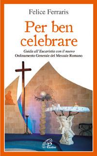 Per ben celebrare. Guida all'eucaristia con il nuovo ordinamento generale del messale romano