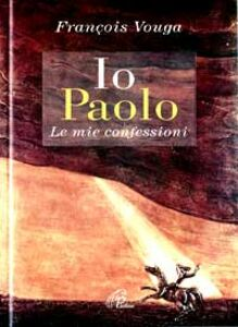 Libro Io Paolo. Le mie confessioni François Vouga