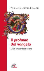 Foto Cover di Il profumo del Vangelo Gesù incontra le donne, Libro di Nuria Calduch Benages, edito da Paoline Editoriale Libri
