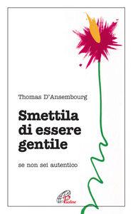 Foto Cover di Smettila di essere gentile. Se non sei autentico, Libro di Thomas D'Ansembourg, edito da Paoline Editoriale Libri
