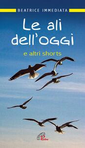 Foto Cover di Le ali dell'oggi. E altri shorts, Libro di Beatrice Immediata, edito da Paoline Editoriale Libri