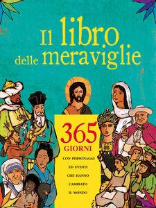 Libro Il libro delle meraviglie. 365 giorni con personaggi e eventi che hanno cambiato il mondo