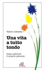 Libro Una vita a tutto tondo. Come costruire il proprio percorso Valerio Albisetti