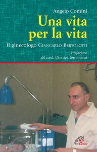 Libro Una vita per la vita. Il ginecologo Giancarlo Bertolotti Angelo Comini