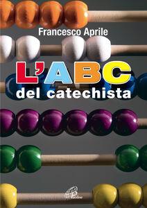Foto Cover di L' ABC del catechista, Libro di Francesco Aprile, edito da Paoline Editoriale Libri