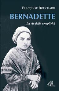 Foto Cover di Bernadette. La via della semplicità, Libro di Françoise Bouschard, edito da Paoline Editoriale Libri