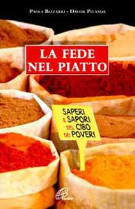 Libro La fede nel piatto. Saperi e sapori del cibo dei poveri Paola Bizzarri , Davide Pelanda