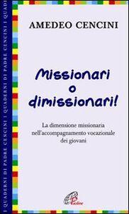 Libro Missionari o dimissionari! La dimensione missionaria nell'accompagnamento vocazionale dei giovani Amedeo Cencini
