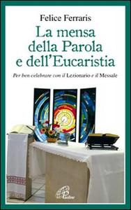 Libro La mensa della parola e dell'eucarestia. Per ben celebrare con il lezionario e il messale Felice Ferraris