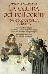 Libro La cucina dei pellegrini da Compostella a Roma: un singolare viaggio fra storia, usanze, profumi e sapori sulle antiche vie di pellegrinaggio Marina Cepeda Fuentes