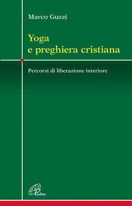 Libro Yoga e preghiera cristiana. Percorsi di liberazione interiore Marco Guzzi