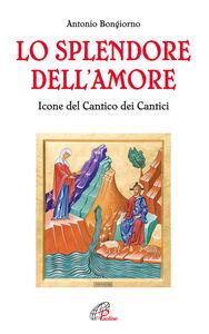 Libro Lo splendore dell'amore. Le icone del Cantico dei Cantici Antonio Bongiorno