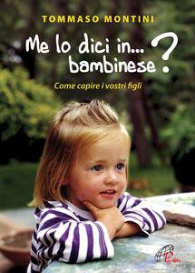 Libro Me lo dici in bambinese? Come capire i nostri figli Tommaso Montini