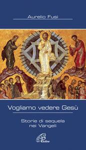 Libro Vogliamo vedere Gesù. Storie di sequela nei Vangeli Aurelio Fusi