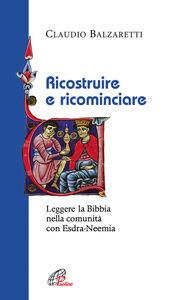 Foto Cover di Ricostruire e ricominciare. Leggere la Bibbia nella comunità con Esdra-Neemia, Libro di Claudio Balzaretti, edito da Paoline Editoriale Libri