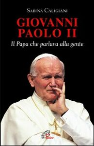 Foto Cover di Giovanni Paolo II. Il papa che parlava alla gente, Libro di Sabina Caligiani, edito da Paoline Editoriale Libri