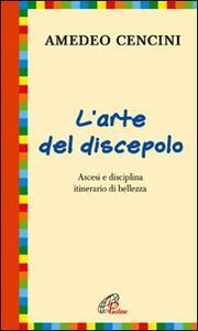 L' arte del discepolo. Ascesi e disciplina itinerario di bellezza