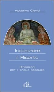 Libro Incontrare il Risorto. Riflessioni per il triduo pasquale Agostino Clerici