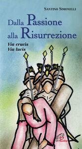 Libro Dalla passione alla risurrezione. Via Crucis. Via Lucis Santino Simonelli