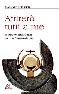 Libro Attirerò tutti a me. Adorazioni eucaristiche per ogni tempo dell'anno Mariangela Tassielli