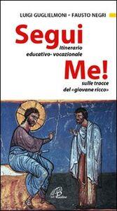 Libro Segui me. Itinerario educativo-vocazionale sulle tracce del giovane ricco Luigi Guglielmoni , Fausto Negri