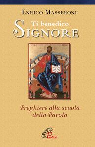 Libro Ti benedico Signore. Preghiere alla scuola della Parola Enrico Masseroni