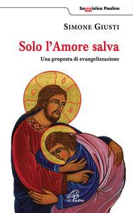 Foto Cover di Solo l'amore salva. Una proposta di evangelizzazione, Libro di Simone Giusti,Germano Marani, edito da Paoline Editoriale Libri