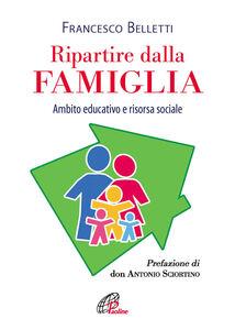 Foto Cover di Ripartire dalla famiglia. Ambito educativo e risorsa sociale, Libro di Francesco Belletti, edito da Paoline Editoriale Libri