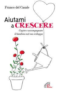 Libro Aiutami a crescere. Capire e accompagnare il bambino nel suo sviluppo Franco Del Casale