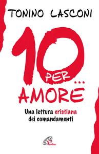 Libro Dieci... per amore. Una lettura cristiana dei comandamenti Tonino Lasconi