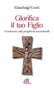 Libro Glorifica il tuo figlio. Commento alla preghiera sacerdotale Gianluigi Corti
