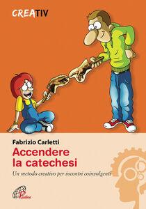 Foto Cover di Accendere la catechesi. Un metodo creativo per incontri coinvolgenti, Libro di Fabrizio Carletti, edito da Paoline Editoriale Libri