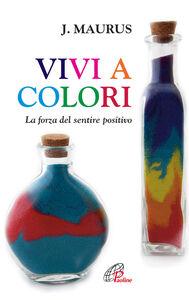 Foto Cover di Vivi a colori. La forza del sentire positivo, Libro di Joseph Maurus, edito da Paoline Editoriale Libri