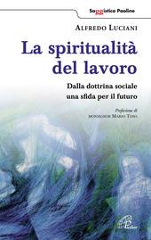 La spiritualità del lavoro. Dalla dottrina sociale una sfida per il futuro
