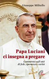 Papa Luciani ci insegna a pregare. Commento agli atti di fede, speranza e carita