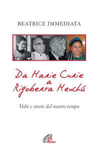 Libro Da Marie Curie a Rigoberta Menchù. Volti e storie del nostro tempo Beatrice Immediata