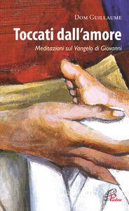 Libro Toccati dall'amore. Meditazioni sul Vangelo di Giovanni Dom Guillaume