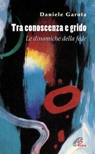 Foto Cover di Tra conoscenza e grido. Le dinamiche della fede, Libro di Daniele Garota, edito da Paoline Editoriale Libri