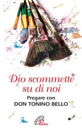 Dio scommette su di noi. Pregare con Don Tonino Bello