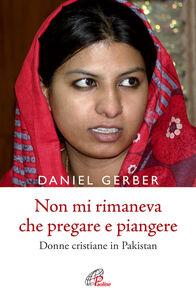 Foto Cover di Non mi rimaneva che pregare e piangere. Donne cristiane in Pakistan, Libro di Daniel Gerber, edito da Paoline Editoriale Libri