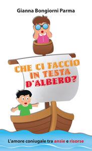Libro Che ci faccio in testa d'albero? L'amore coniugale tra ansie e risorse Gianna Bongiorni Parma