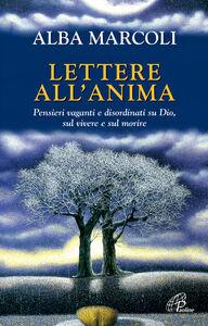 Libro Lettere all'anima. Pensieri vaganti e disordinati su Dio, sul vivere e sul morire Alba Marcoli