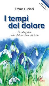 Foto Cover di I tempi del dolore. Piccola guida alla elaborazione del lutto, Libro di Emma Luciani, edito da Paoline Editoriale Libri