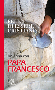 Libro Felice di essere cristiano. Un anno con Papa Francesco