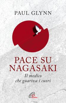 Pace su Nagasaki! Il medico che guariva i cuori - Paul Glynn - copertina