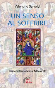 Libro Un senso al soffrire. Contemplando Maria Addolorata Valentino Salvoldi